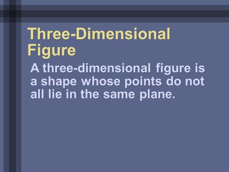 Three-Dimensional Figure A three-dimensional figure is a shape whose points do not all lie in the same plane.