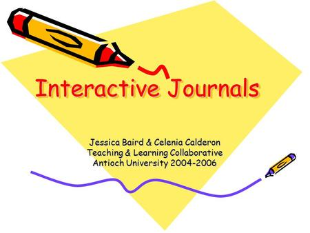 Interactive Journals Jessica Baird & Celenia Calderon Teaching & Learning Collaborative Antioch University 2004-2006.