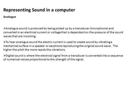 Representing Sound in a computer Analogue  Analogue sound is produced by being picked up by a transducer (microphone) and converted in an electrical current.