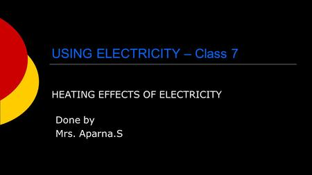 USING ELECTRICITY – Class 7 HEATING EFFECTS OF ELECTRICITY Done by Mrs. Aparna.S.