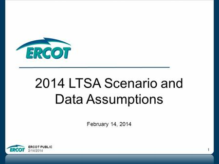 ERCOT PUBLIC 2/14/2014 1 2014 LTSA Scenario and Data Assumptions February 14, 2014.