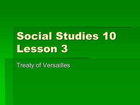 Social Studies 10 Lesson 3 Treaty of Versailles.