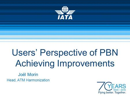 Users' Perspective of PBN Achieving Improvements Joël Morin Head, ATM Harmonization.