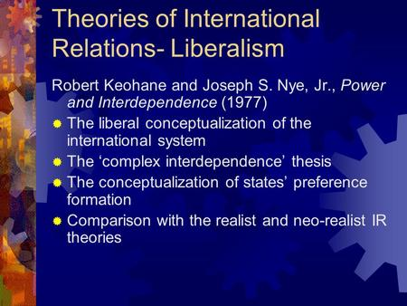 Theories of International Relations- Liberalism Robert Keohane and Joseph S. Nye, Jr., Power and Interdependence (1977)  The liberal conceptualization.