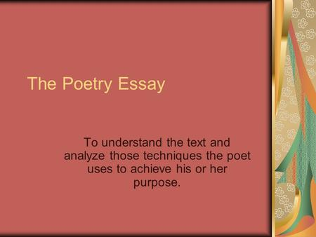 The Poetry Essay To understand the text and analyze those techniques the poet uses to achieve his or her purpose.