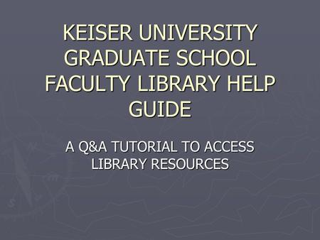KEISER UNIVERSITY GRADUATE SCHOOL FACULTY LIBRARY HELP GUIDE A Q&A TUTORIAL TO ACCESS LIBRARY RESOURCES.