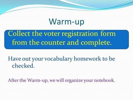 Warm-up Collect the voter registration form from the counter and complete. Have out your vocabulary homework to be checked. After the Warm-up, we will.