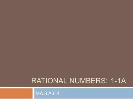RATIONAL NUMBERS: 1-1A MA.8.A.6.4. A rational number can be written as a fraction (where denominator is not 0) Exs:,, Rational Numbers Chapter 1: Rational.