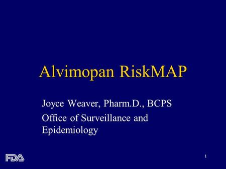 1 Alvimopan RiskMAP Joyce Weaver, Pharm.D., BCPS Office of Surveillance and Epidemiology.