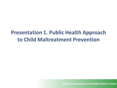 Violence and Injury Prevention Short Course Presentation 1. Public Health Approach to Child Maltreatment Prevention.