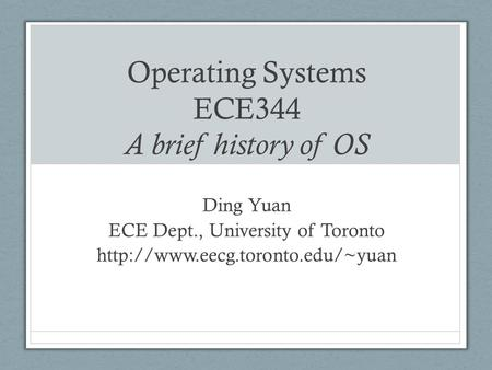 Operating Systems ECE344 A brief history of OS Ding Yuan ECE Dept., University of Toronto