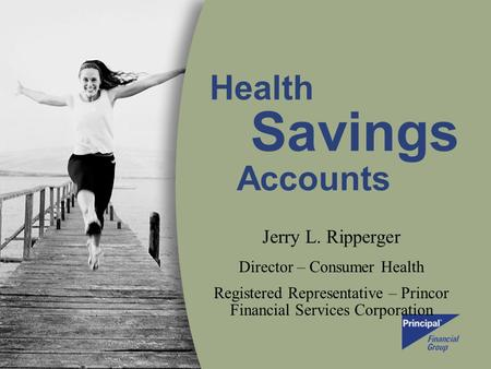 Health Savings Accounts Jerry L. Ripperger Director – Consumer Health Registered Representative – Princor Financial Services Corporation.
