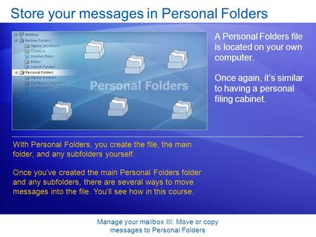 Manage your mailbox III: Move or copy messages to Personal Folders Store your messages in Personal Folders A Personal Folders file is located on your own.