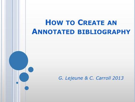 H OW TO C REATE AN A NNOTATED BIBLIOGRAPHY G. Lejeune & C. Carroll 2013.