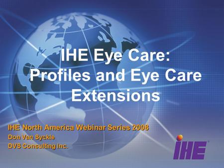 IHE Eye Care: Profiles and Eye Care Extensions IHE North America Webinar Series 2008 Don Van Syckle DVS Consulting Inc.