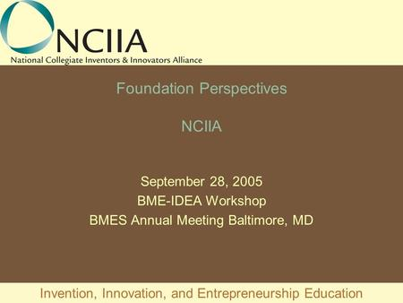 Invention, Innovation, and Entrepreneurship Education Foundation Perspectives NCIIA September 28, 2005 BME-IDEA Workshop BMES Annual Meeting Baltimore,