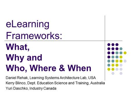 ELearning Frameworks: What, Why and Who, Where & When Daniel Rehak, Learning Systems Architecture Lab, USA Kerry Blinco, Dept. Education Science and Training,