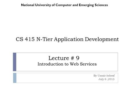 CS 415 N-Tier Application Development By Umair Ashraf July 6,2013 National University of Computer and Emerging Sciences Lecture # 9 Introduction to Web.