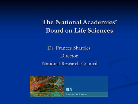 The National Academies' Board on Life Sciences Dr. Frances Sharples Director National Research Council National Research Council.