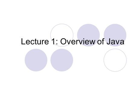 Lecture 1: Overview of Java. What is java? Developed by Sun Microsystems (James Gosling) A general-purpose object-oriented language Based on C/C++ Designed.