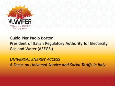 Guido Pier Paolo Bortoni President of Italian Regulatory Authority for Electricity Gas and Water (AEEGSI) UNIVERSAL ENERGY ACCESS A Focus on Universal.