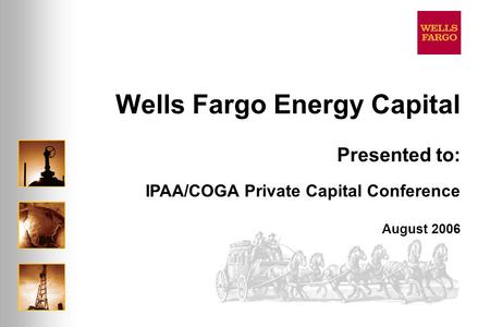 Wells Fargo Energy Capital August 2006 Presented to: IPAA/COGA Private Capital Conference.