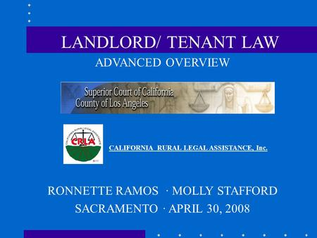 ADVANCED OVERVIEW CALIFORNIA RURAL LEGAL ASSISTANCE, Inc. RONNETTE RAMOS · MOLLY STAFFORD SACRAMENTO · APRIL 30, 2008 LANDLORD/ TENANT LAW.