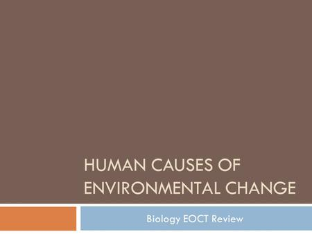 HUMAN CAUSES OF ENVIRONMENTAL CHANGE Biology EOCT Review.