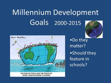 Millennium Development Goals 2000-2015 Do they matter? Should they feature in schools?