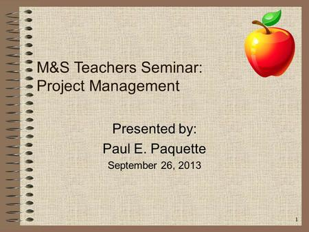 1 M&S Teachers Seminar: Project Management Presented by: Paul E. Paquette September 26, 2013.