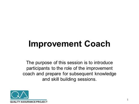 QUALITY ASSURANCE PROJECT Improvement Coach The purpose of this session is to introduce participants to the role of the improvement coach and prepare for.