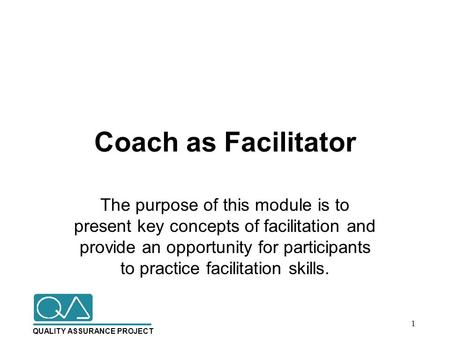QUALITY ASSURANCE PROJECT Coach as Facilitator The purpose of this module is to present key concepts of facilitation and provide an opportunity for participants.