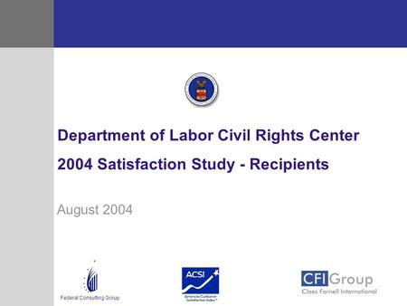 Federal Consulting Group August 2004 Department of Labor Civil Rights Center 2004 Satisfaction Study - Recipients.