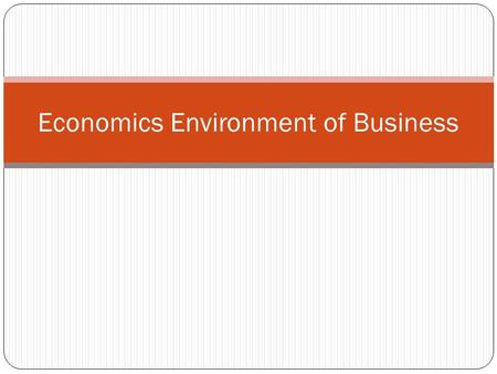 Economics Environment of Business. Economics Environment The definition of economic environment is the environment in which businesses operate that.