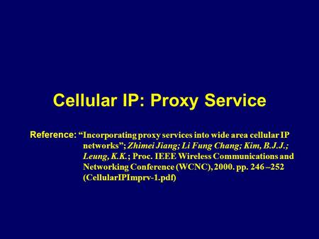 "Cellular IP: Proxy Service Reference: ""Incorporating proxy services into wide area cellular IP networks""; Zhimei Jiang; Li Fung Chang; Kim, B.J.J.; Leung,"
