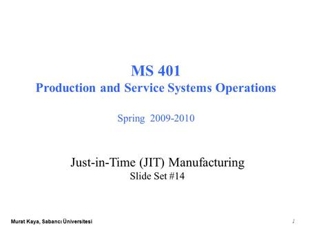 Murat Kaya, Sabancı Üniversitesi 1 MS 401 Production and Service Systems Operations Spring 2009-2010 Just-in-Time (JIT) Manufacturing Slide Set #14.