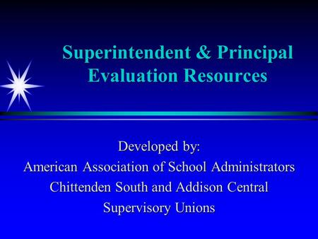Superintendent & Principal Evaluation Resources Developed by: American Association of School Administrators Chittenden South and Addison Central Supervisory.