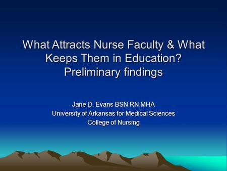 What Attracts Nurse Faculty & What Keeps Them in Education? Preliminary findings Jane D. Evans BSN RN MHA University of Arkansas for Medical Sciences College.