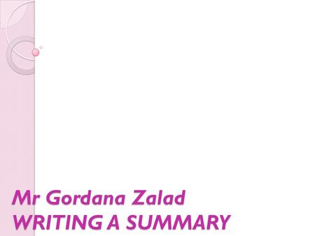Mr Gordana Zalad WRITING A SUMMARY. What is a summary? A summary is a brief restatement – in your own words – of the contents of a passage.
