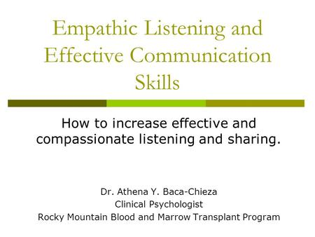 Empathic Listening and Effective Communication Skills How to increase effective and compassionate listening and sharing. Dr. Athena Y. Baca-Chieza Clinical.