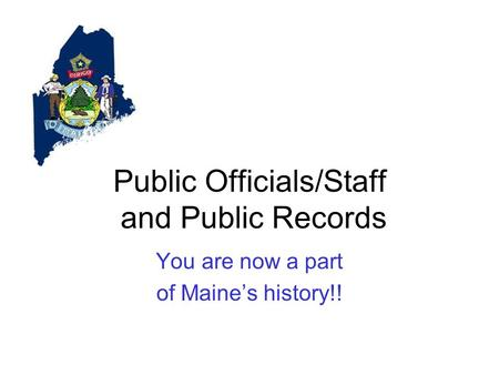 Public Officials/Staff and Public Records You are now a part of Maine's history!!