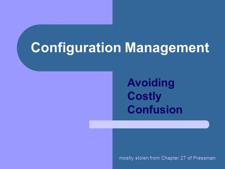 Configuration Management Avoiding Costly Confusion mostly stolen from Chapter 27 of Pressman.