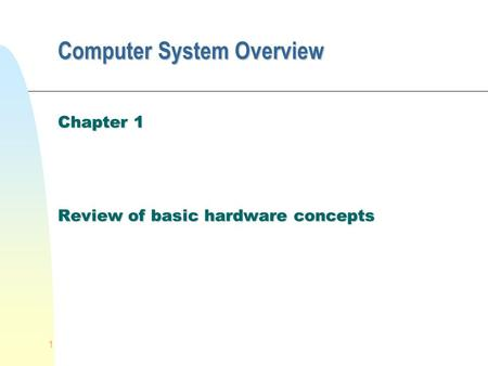 1 Computer System Overview Chapter 1 Review of basic hardware concepts.