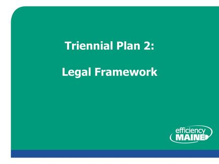 Triennial Plan 2: Legal Framework. About Us  Efficiency Maine is an independent trust – Accounts and administrative responsibilities transferred from.