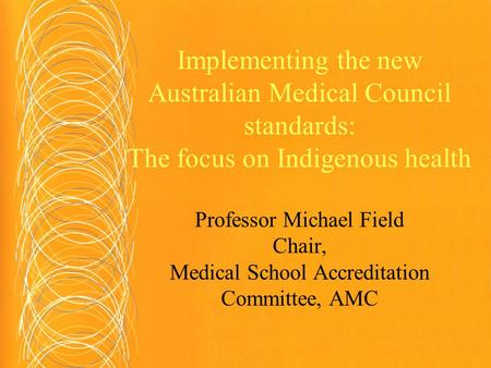 Implementing the new Australian Medical Council standards: The focus on Indigenous health Professor Michael Field Chair, Medical School Accreditation Committee,