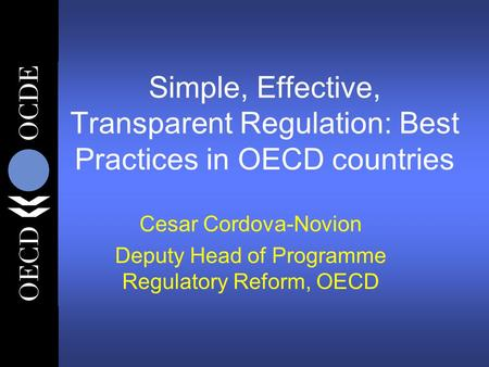 Simple, Effective, Transparent Regulation: Best Practices in OECD countries Cesar Cordova-Novion Deputy Head of Programme Regulatory Reform, OECD.