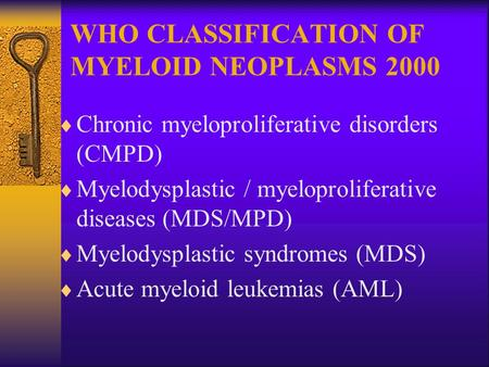 WHO CLASSIFICATION OF MYELOID NEOPLASMS 2000  Chronic myeloproliferative disorders (CMPD)  Myelodysplastic / myeloproliferative diseases (MDS/MPD) 