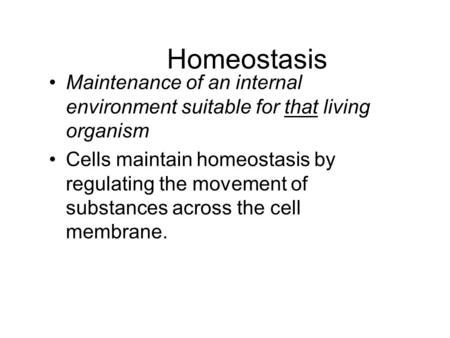 Homeostasis Maintenance of an internal environment suitable for that living organism Cells maintain homeostasis by regulating the movement of substances.