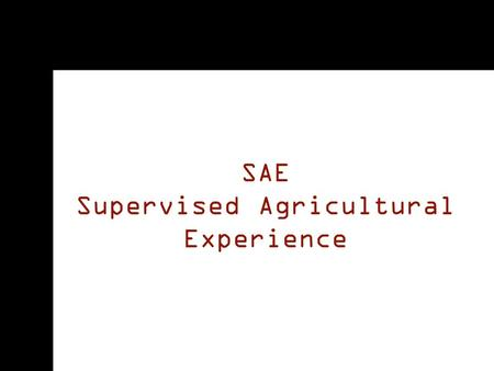 SAE Supervised Agricultural Experience. All You Need to Know: Why SAE? Types of SAEs SAE Ideas Keeping Records.