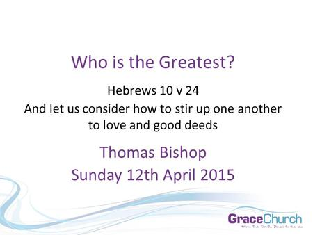 Who is the Greatest? Hebrews 10 v 24 And let us consider how to stir up one another to love and good deeds Thomas Bishop Sunday 12th April 2015.